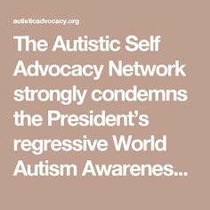 "The Autistic Self Advocacy Network strongly condemns the President's regressive World Autism Awareness Day proclamation, and the announcement that the White House will be participating in Autism Speaks' ""Light It Up Blue"" campaign. After a decade of progress in which public conversations about autism have increasingly shifted away from tragedy and fear and towards acceptance and inclusion, the White House's actions signal a disturbing attempt to drag autistic people back to the margins. ASAN…"