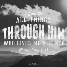 I can do all things through him who gives me strength. - Philippians 4:13