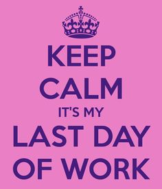 KEEP CALM IT'S MY LAST DAY OF WORK hell to the yes it is!!! On to bigger and better things from here :) so ready for this change.