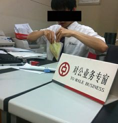 "what's in your mind when seeing ""TO MALE BUSINESS"" signboard in a bank? It happened in some subbranch of Bank Of China in China. The board should be printed with ""CORPORATE SERVICE"".  ""TO"" can be translated to ""对"" in Chinese; ""MALE"" to ""公的""; ""BUSINESS"" to ""业务"". GENIUS!!! :( LOLing~~~"