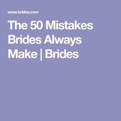 The 50 Mistakes Brides Always Make | Brides