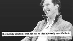 """Everyone should think they're beautiful. :) Especially Benedict."" - Amen.  Although I do like his humility and his complete ignorance of how attractive he is is ultimately adorable because he still seems nicely confident overall."