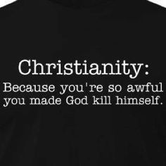 Christianity: Because you're so awful, you made God kill himself. Losing My Religion, Anti Religion, Religion And Politics, Political Beliefs, Morality, Religious Humor, Athiest, Sarcasm Humor, Atheist Humor