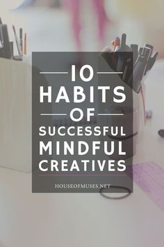 10 Habits of Successful, Mindful Creatives. We hear a lot these days about what it means to be a successful creative. I've talked to a LOT of creatives since starting my business and these are 10 habits for success I've noticed again and again.