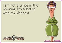 I am not grumpy in the morning. I'm selective with my kindness.    Thanks Steph