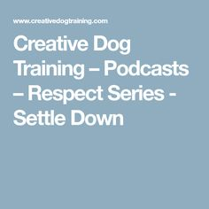 Creative Dog Training – Podcasts – Respect Series - Settle Down