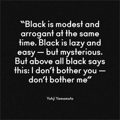 black is modest and arrogant at the same time. black is lazy and easy - but mysterious. but above all black says this: I don't bother you - don't bother me / Yohji Yamamoto Words Quotes, Wise Words, Me Quotes, Sayings, Style Quotes, Qoutes, Color Quotes, Quotable Quotes, Girl Quotes