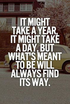 It might take a year, it might take a day, but what's meant to be will always find its way.