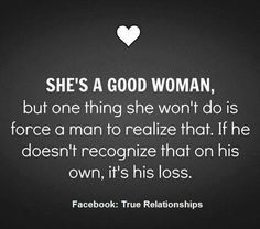 You can't force a man to recognize how good you are.