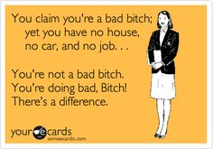 You claim you're a bad bitch;     yet you have no house,     no car, and no job. . .  You're not a bad bitch. You're doing bad, Bitch! There's a difference. Like this.