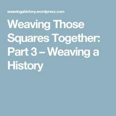Weaving Those Squares Together: Part 3 – Weaving a History