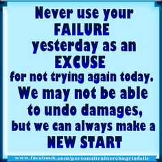 Never use your failure yesterday as an excuse for not trying again today. We may not be able to undo damages, but we can always make a new start