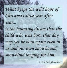 """""""What keeps the wild hope of Christmas alive year after year... is the haunting dream that the child who was born that day may yet be born again even in us and our own snowbound, snowblind longing for him."""" ~ Frederick Buechner #quote"""