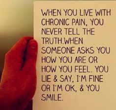 """When you live with chronic pain, you never tell the truth."""