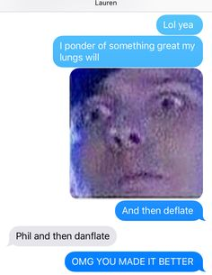I ponder of someone great my lungs will Phil and Dan deflate