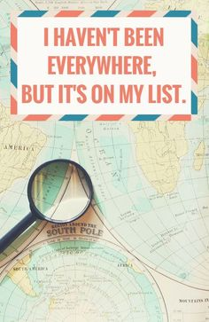 I haven't been everywhere, but it's on my list. To see more travel and adventure quotes, click on this pic!