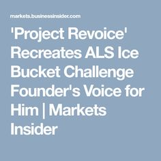 'Project Revoice' Recreates ALS Ice Bucket Challenge Founder's Voice for Him   Markets Insider