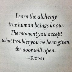 Learn the alchemy true human beings know. The moment you accept what troubles you've been given, the door will open.