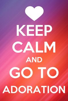 Keep Calm And Go To Adoration :-)