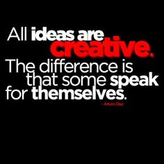 All ideas are creative..the difference is that some speak for themselves