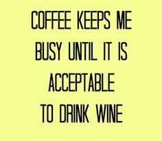 Coffee keeps me busy until it is acceptable to drink wine. By Coffee Lovers Magazine http://www.coffeeloversmag.com/theMagazine #coffee #wine #quotes