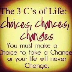 The three C's of life:  choices, chances, changes.  You must make a Choice to take a Chance or you life will never Change.