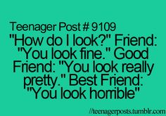 Teenager Posts .....u know what Is true cause thats,,what bff are for to tell u The true