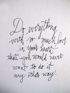 Do everything with so much love in your heart that you would never want to do it any other way