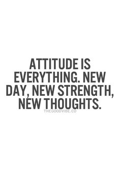 Attitude is everything. New day, new strength, new thoughts... motivational quote