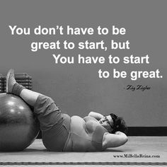 You don't have to be great to start, but You have to start to be great. Zig Ziglar