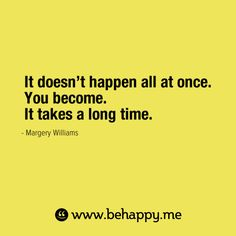 It doesn't happen all at once.  You become.  It takes a long time - my girls, please remember this!!!