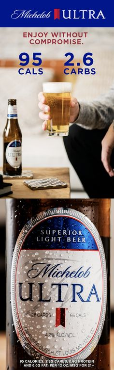 You've decided to get healthy, get fit, and start living healthier, but you don't want to compromise your social life. Michelob ULTRA helps you strike the balance you need. It's crisp, refreshing and has just 95 cals and 2.6 carbs, so you can enjoy your weekend plans or weekday wind-downs.