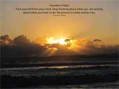 Freedom Friday! Free yourself from your mind. Be present in today. FWV