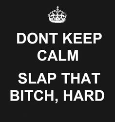 don't keep calm just slap the bitch