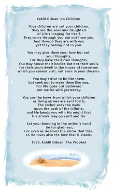 On Children by Kahlil Gibran, The Prophet - 1923 There is a certain sadness, yet truth in these words. A parent will get that.