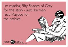 Funny Somewhat Topical Ecard: I'm reading Fifty Shades of Grey for the story - just like men read Playboy for the articles.