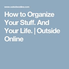 How to Organize Your Stuff. And Your Life. | Outside Online