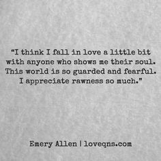 """I think I fall in love a little bit with anyone who shows me their soul. This world is so guarded and fearful. I appreciate rawness so much."" — Emery Allen * loveqns, loveqns.com, passion, desire, lust, romance, romanticism, longing, devotion, paramour, amour, quote, quotes, story, love, poetry, heartbreak, heartbroken,"