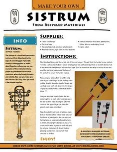 The sistrum is a hand-held percussion instrument that dates back to ancient Egypt.  Learn more about the background of this unique percussion instrument that can be seen pictured in ancient Egyptian hieroglyphics.  Two pages of instructions are included showing how to to make your own homemade version out of either recycled materials or natural items found outdoors.