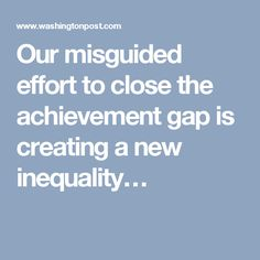 Our misguided effort to close the achievement gap is creating a new inequality…