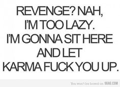 Revenge? Nah, I'm too lazy. I'm gonna sit here and let karma f*&% you up.