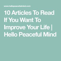 10 Articles To Read If You Want To Improve Your Life | Hello Peaceful Mind