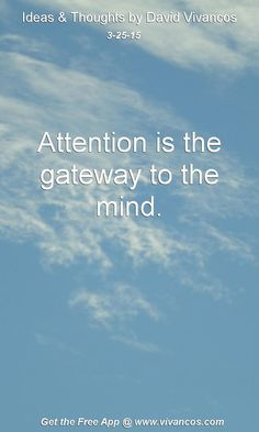 """March 25th 2015 Idea, """"Attention is the gateway to the mind."""" https://www.youtube.com/watch?v=aeW4epHPTIg"""