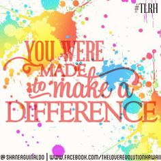 """You Were Made To Make A Difference.""  - The Love Revolution Hawaii   #TLRH"