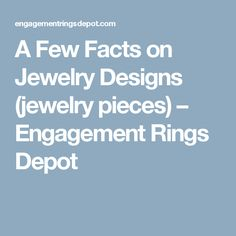 A Few Facts on Jewelry Designs (jewelry pieces) – Engagement Rings Depot