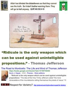 "Respect for Idolatry?  ""Ridicule is the only weapon which can be used against unintelligible propositions. Ideas must be distinct before reason can act upon them; and no man ever had a distinct idea of the trinity. It is the mere Abracadabra of the mountebanks calling themselves the priests of Jesus."" ―Thomas Jefferson http://www.pinterest.com/pin/540924605218841627/ The Criminal Arrogance of Idolaters: http://www.pinterest.com/pin/540924605218916840/"