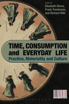 Time, Consumption and Everyday Life: Practice, Materialit...…