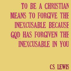 "CS Lewis quote- this is a nice quote. Too many ""Christians"" think God is there to forgive them and them alone and they are on this planet to point the finger at everyone else that they beleive is inexcusable or doing anything they don't like or agree with and judge them in God name. Oh I love religious ppl!"