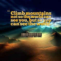 """""""Climb mountains not so the world can see you, but so you can see the world."""""""