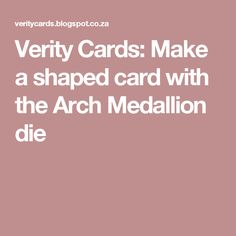Verity Cards: Make a shaped card with the Arch Medallion die